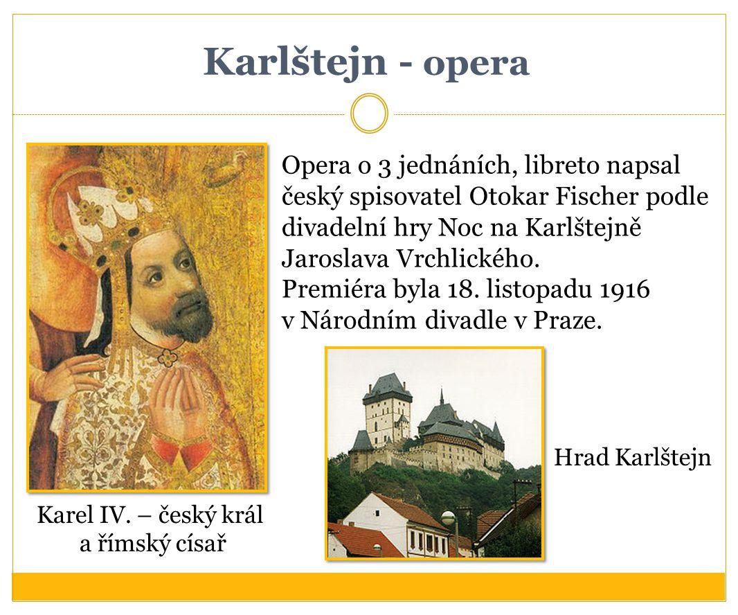 Karlštejn - opera Opera o 3 jednáních, libreto napsal český spisovatel Otokar Fischer podle divadelní hry Noc na Karlštejně Jaroslava Vrchlického. Pre