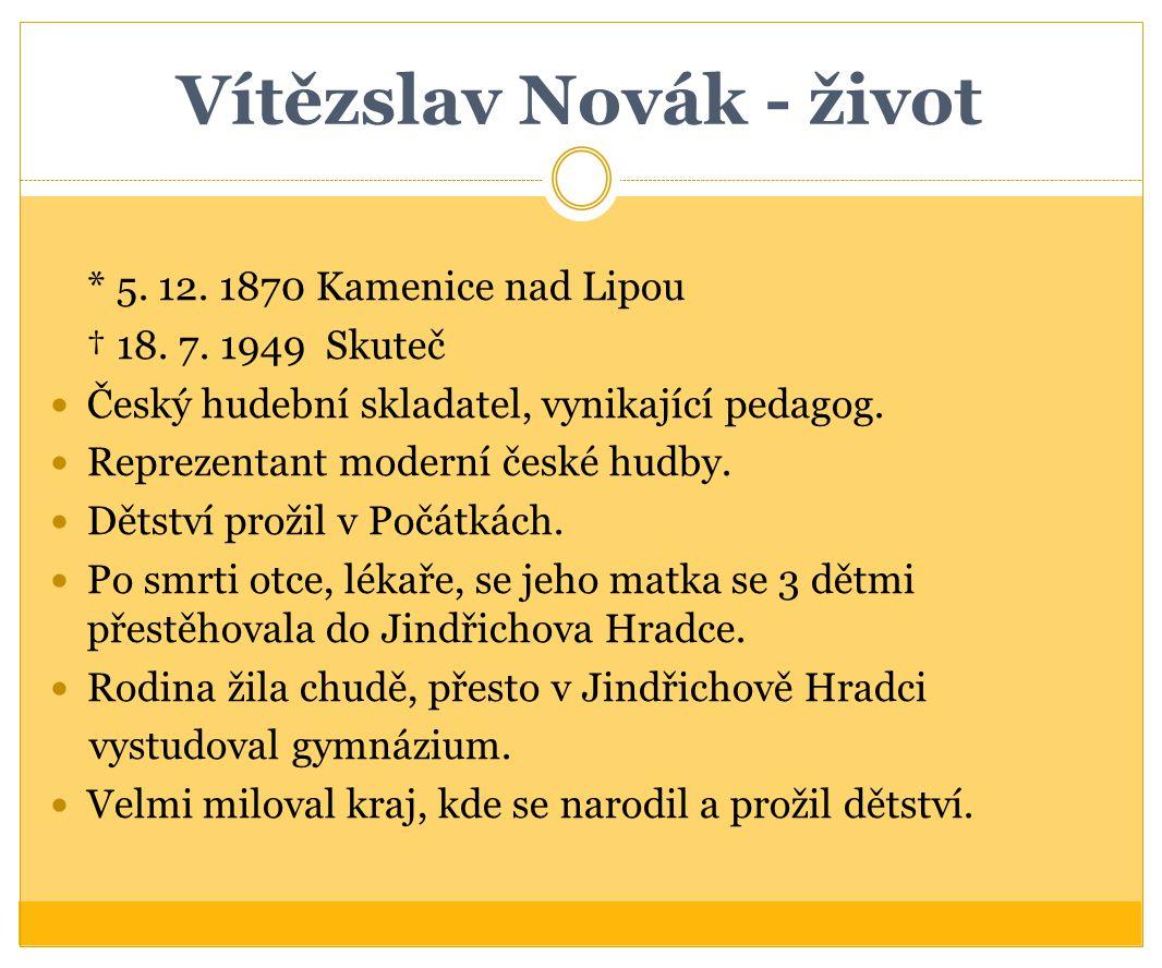 Vítězslav Novák - život * 5. 12. 1870 Kamenice nad Lipou † 18. 7. 1949 Skuteč Český hudební skladatel, vynikající pedagog. Reprezentant moderní české