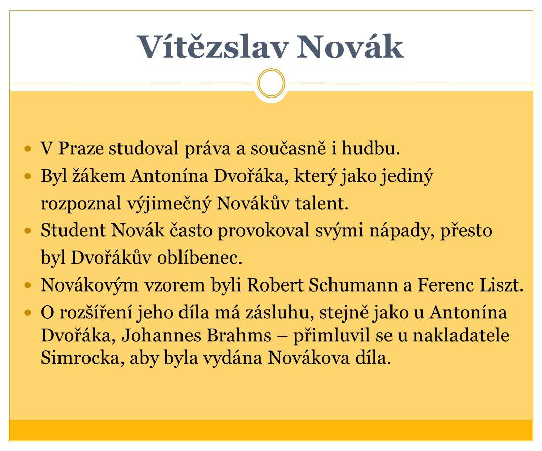 Vítězslav Novák V Praze studoval práva a současně i hudbu. Byl žákem Antonína Dvořáka, který jako jediný rozpoznal výjimečný Novákův talent. Student N