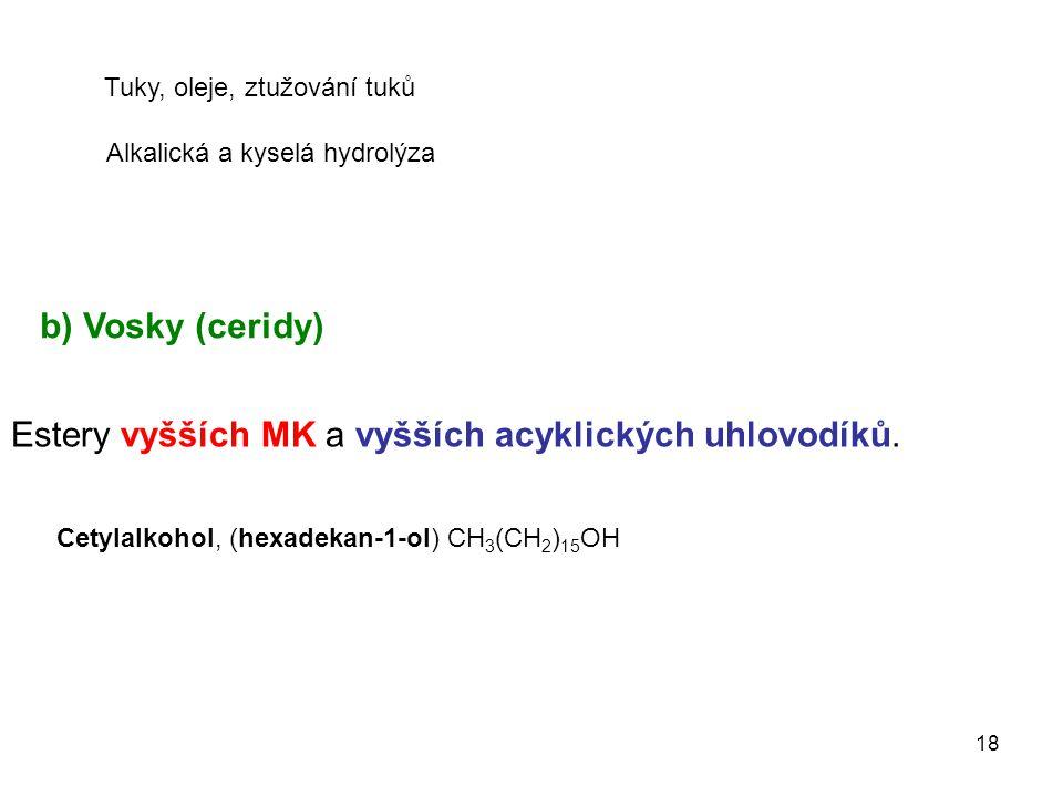 18 b) Vosky (ceridy) Estery vyšších MK a vyšších acyklických uhlovodíků. Cetylalkohol, (hexadekan-1-ol) CH 3 (CH 2 ) 15 OH Tuky, oleje, ztužování tuků