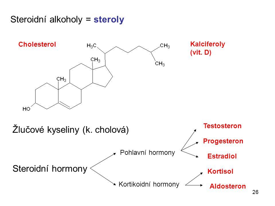 26 Steroidní alkoholy = steroly Cholesterol Kalciferoly (vit. D) Žlučové kyseliny (k. cholová) Steroidní hormony Pohlavní hormony Kortikoidní hormony