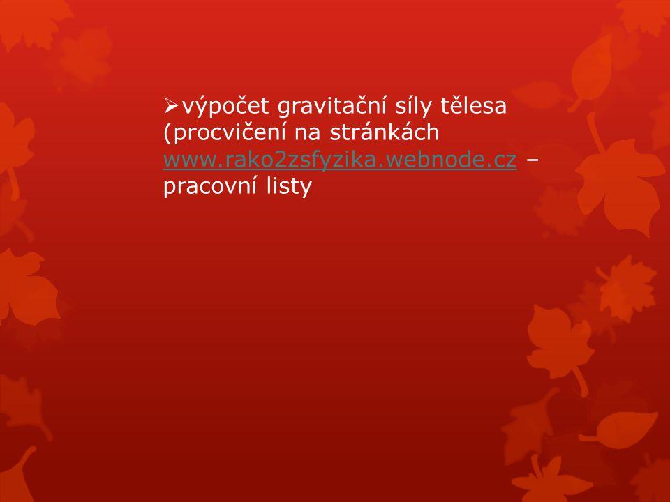  výpočet gravitační síly tělesa (procvičení na stránkách www.rako2zsfyzika.webnode.cz – pracovní listy www.rako2zsfyzika.webnode.cz