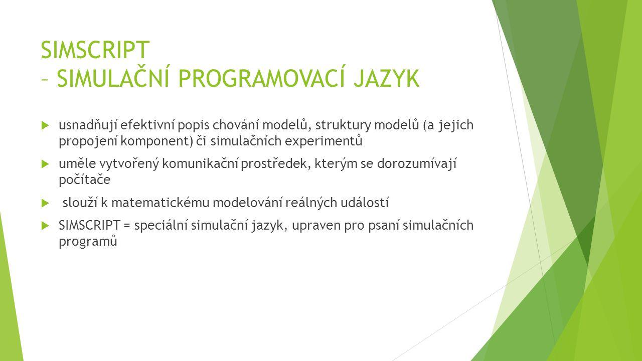 SIMSCRIPT – SIMULAČNÍ PROGRAMOVACÍ JAZYK  usnadňují efektivní popis chování modelů, struktury modelů (a jejich propojení komponent) či simulačních experimentů  uměle vytvořený komunikační prostředek, kterým se dorozumívají počítače  slouží k matematickému modelování reálných událostí  SIMSCRIPT = speciální simulační jazyk, upraven pro psaní simulačních programů