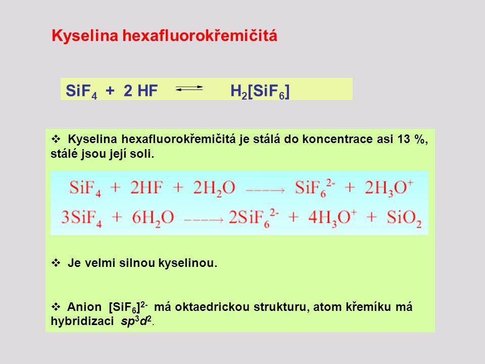 SiF 4 + 2 HF H 2 [SiF 6 ]  Kyselina hexafluorokřemičitá je stálá do koncentrace asi 13 %, stálé jsou její soli.