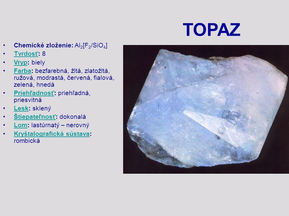 TOPAZ Chemické zloženie: Al 2 [F 2 /SiO 4 ] Tvrdosť: 8Tvrdosť Vryp: bielyVryp Farba: bezfarebná, žltá, zlatožltá, ružová, modrastá, červená, fialová,