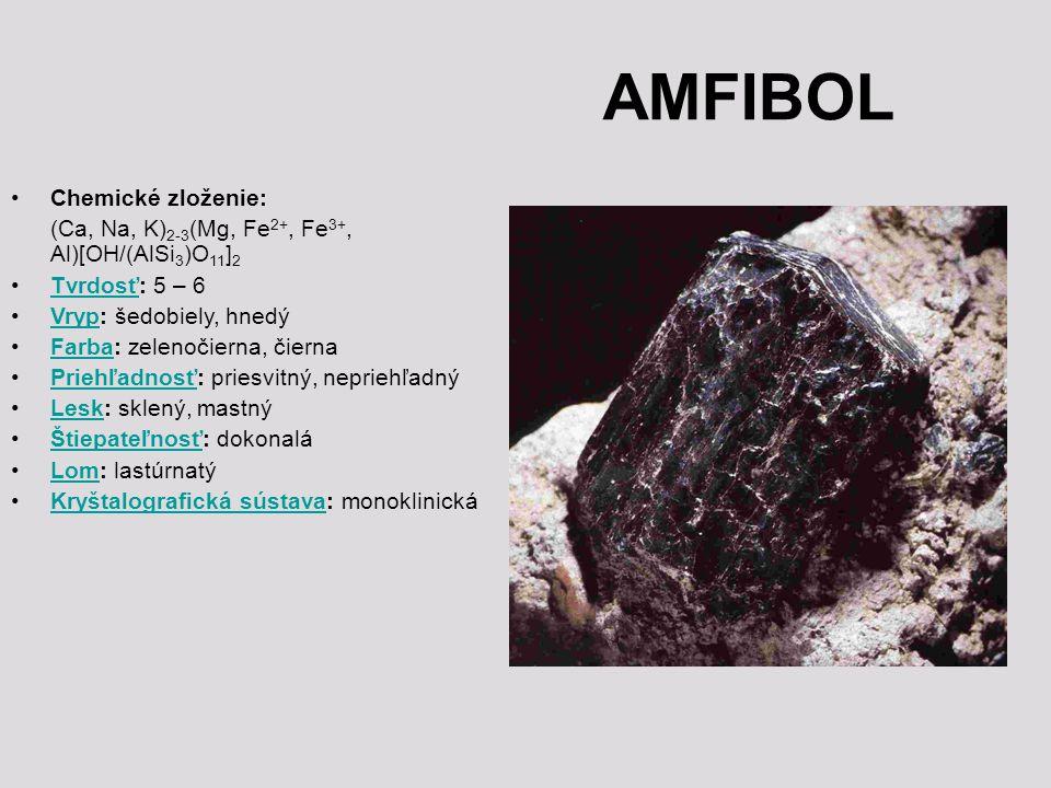 AMFIBOL Chemické zloženie: (Ca, Na, K) 2-3 (Mg, Fe 2+, Fe 3+, Al)[OH/(AlSi 3 )O 11 ] 2 Tvrdosť: 5 – 6Tvrdosť Vryp: šedobiely, hnedýVryp Farba: zelenoč
