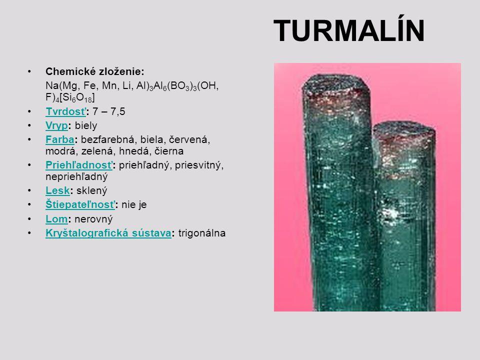 TURMALÍN Chemické zloženie: Na(Mg, Fe, Mn, Li, Al) 3 Al 6 (BO 3 ) 3 (OH, F) 4 [Si 6 O 18 ] Tvrdosť: 7 – 7,5Tvrdosť Vryp: bielyVryp Farba: bezfarebná, biela, červená, modrá, zelená, hnedá, čiernaFarba Priehľadnosť: priehľadný, priesvitný, nepriehľadnýPriehľadnosť Lesk: sklenýLesk Štiepateľnosť: nie jeŠtiepateľnosť Lom: nerovnýLom Kryštalografická sústava: trigonálnaKryštalografická sústava
