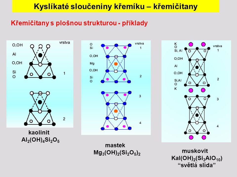 kaolinit Al 2 (OH) 4 Si 2 O 5 mastek Mg 3 (OH) 2 (Si 2 O 5 ) 2 muskovit Kal(OH) 2 (Si 3 AlO 10 ) světlá slída Křemičitany s plošnou strukturou - příklady Kyslíkaté sloučeniny křemíku – křemičitany