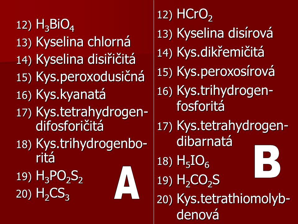 12) H 3 BiO 4 13) Kyselina chlorná 14) Kyselina disiřičitá 15) Kys.peroxodusičná 16) Kys.kyanatá 17) Kys.tetrahydrogen- difosforičitá 18) Kys.trihydro