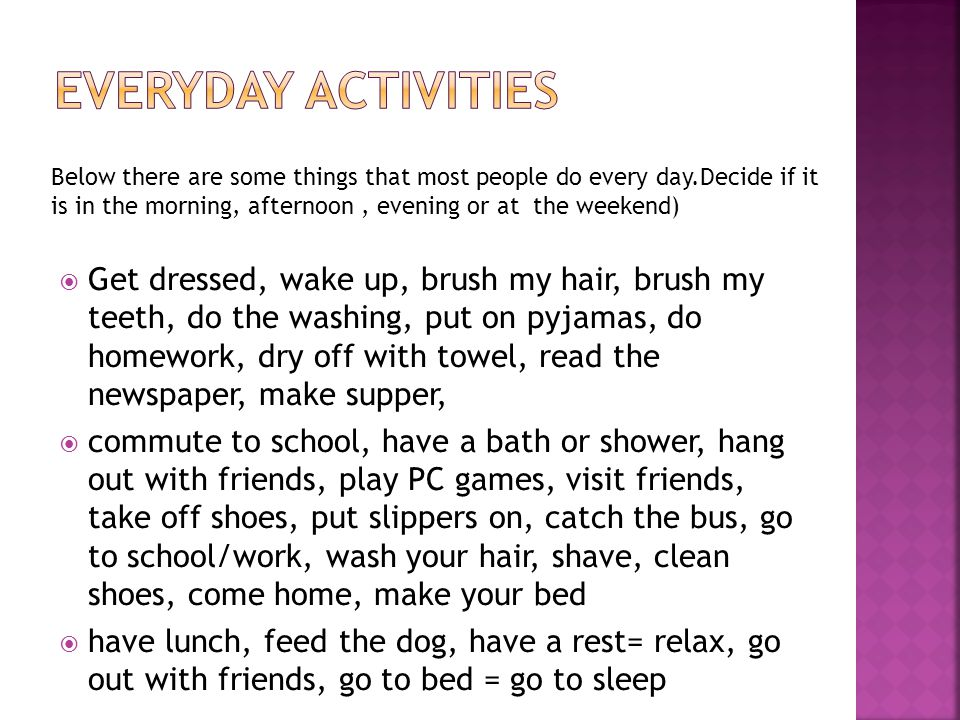  Get dressed, wake up, brush my hair, brush my teeth, do the washing, put on pyjamas, do homework, dry off with towel, read the newspaper, make supper,  commute to school, have a bath or shower, hang out with friends, play PC games, visit friends, take off shoes, put slippers on, catch the bus, go to school/work, wash your hair, shave, clean shoes, come home, make your bed  have lunch, feed the dog, have a rest= relax, go out with friends, go to bed = go to sleep Below there are some things that most people do every day.Decide if it is in the morning, afternoon, evening or at the weekend)
