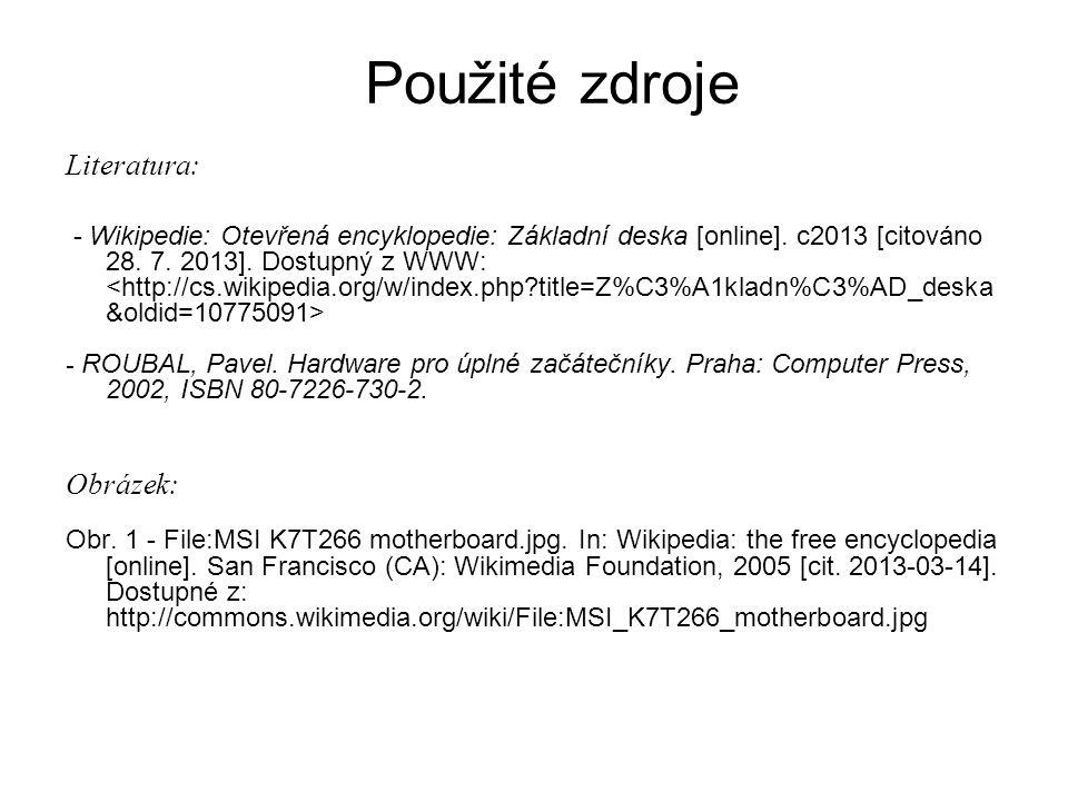 Použité zdroje Literatura: - Wikipedie: Otevřená encyklopedie: Základní deska [online]. c2013 [citováno 28. 7. 2013]. Dostupný z WWW: - ROUBAL, Pavel.