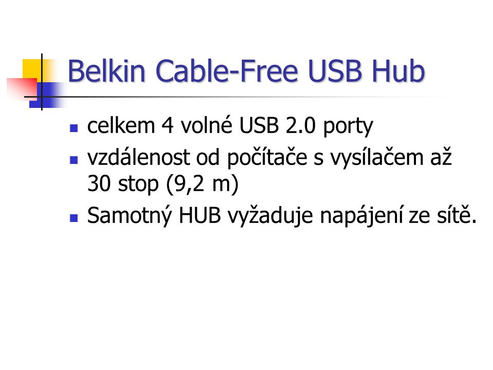 Belkin Cable-Free USB Hub celkem 4 volné USB 2.0 porty vzdálenost od počítače s vysílačem až 30 stop (9,2 m) Samotný HUB vyžaduje napájení ze sítě.