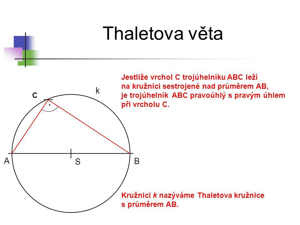 Thaletova věta S C A B k. Jestliže vrchol C trojúhelníku ABC leží na kružnici sestrojené nad průměrem AB, je trojúhelník ABC pravoúhlý s pravým úhlem