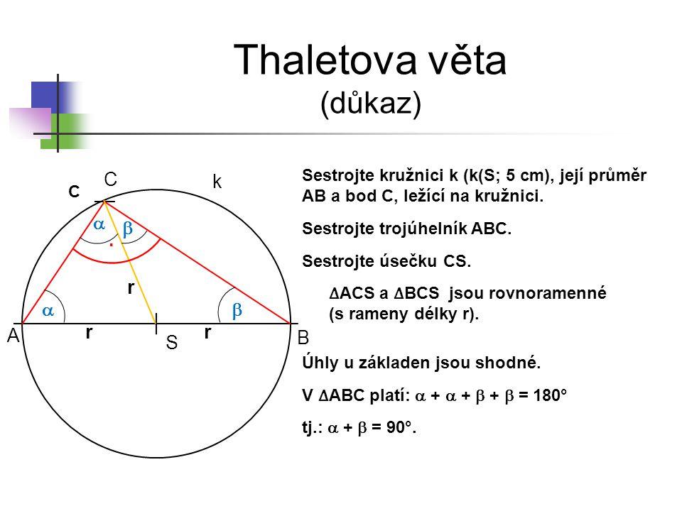Thaletova věta (důkaz) S C A B k Sestrojte kružnici k (k(S; 5 cm), její průměr AB a bod C, ležící na kružnici. Sestrojte trojúhelník ABC. Sestrojte ús