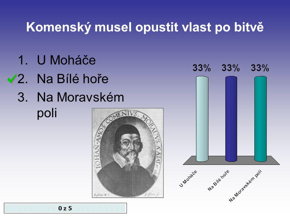 Komenský musel opustit vlast po bitvě 0 z 5 1.U Moháče 2.Na Bílé hoře 3.Na Moravském poli