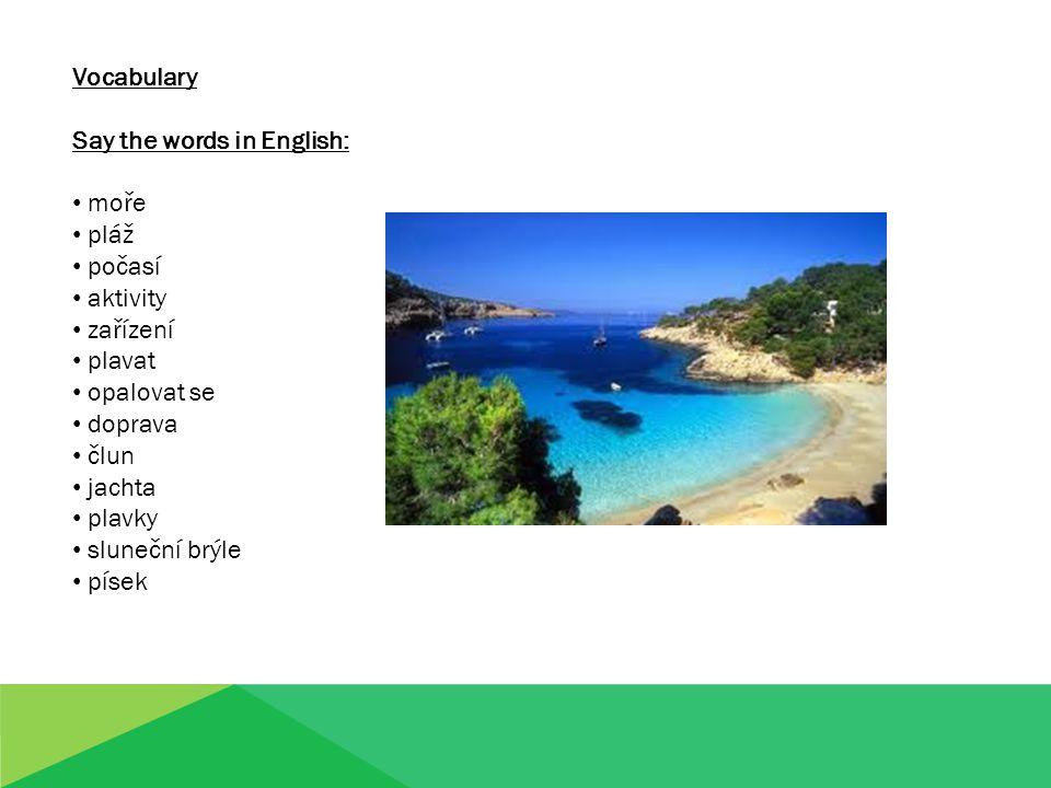 Vocabulary Say the words in English: moře pláž počasí aktivity zařízení plavat opalovat se doprava člun jachta plavky sluneční brýle písek