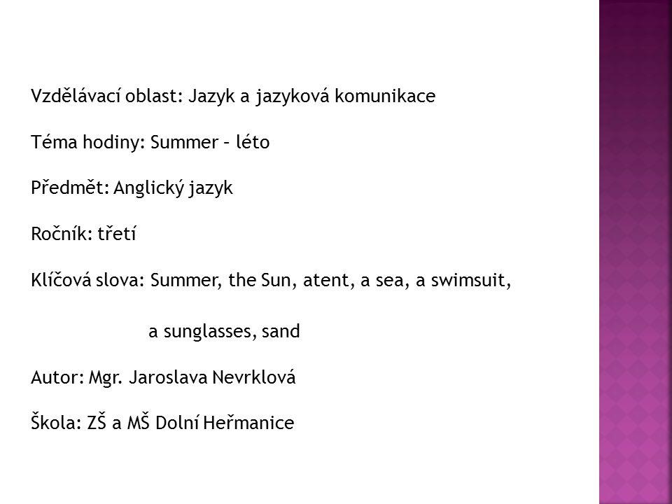 Vzdělávací oblast: Jazyk a jazyková komunikace Téma hodiny: Summer – léto Předmět: Anglický jazyk Ročník: třetí Klíčová slova: Summer, the Sun, atent, a sea, a swimsuit, a sunglasses, sand Autor: Mgr.