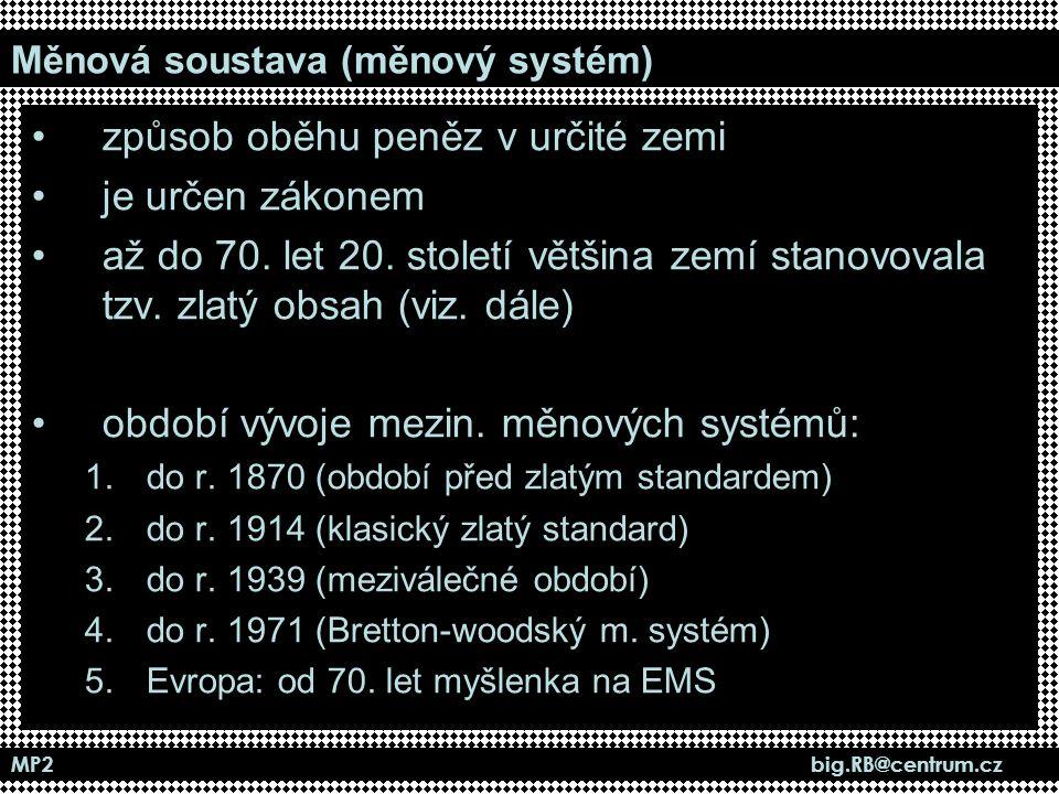 MP2 big.RB@centrum.cz Měnová soustava (měnový systém) způsob oběhu peněz v určité zemi je určen zákonem až do 70. let 20. století většina zemí stanovo