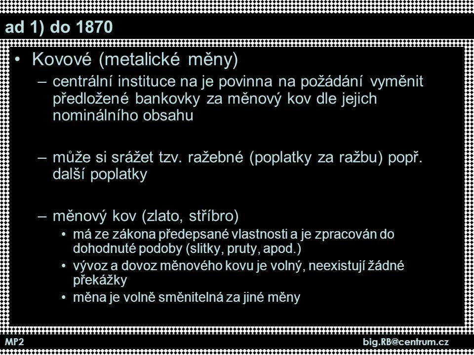 MP2 big.RB@centrum.cz ad 1) do 1870 Kovové (metalické měny) –centrální instituce na je povinna na požádání vyměnit předložené bankovky za měnový kov d