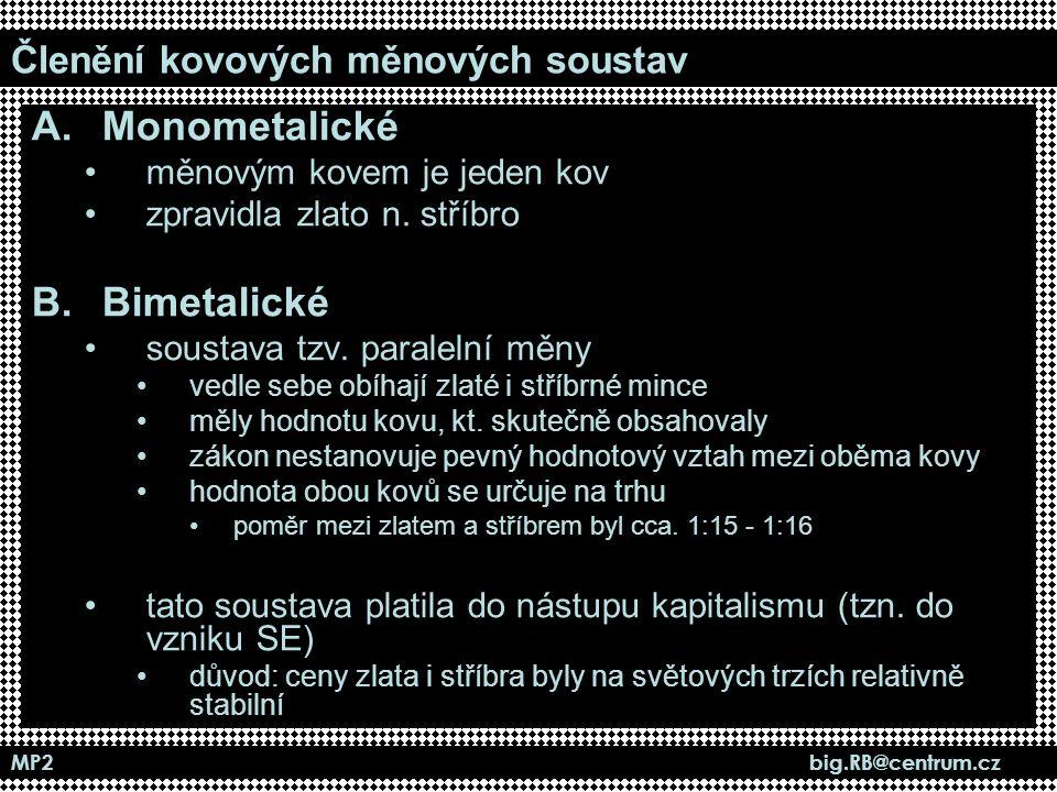 MP2 big.RB@centrum.cz Členění kovových měnových soustav A.Monometalické měnovým kovem je jeden kov zpravidla zlato n. stříbro B.Bimetalické soustava t