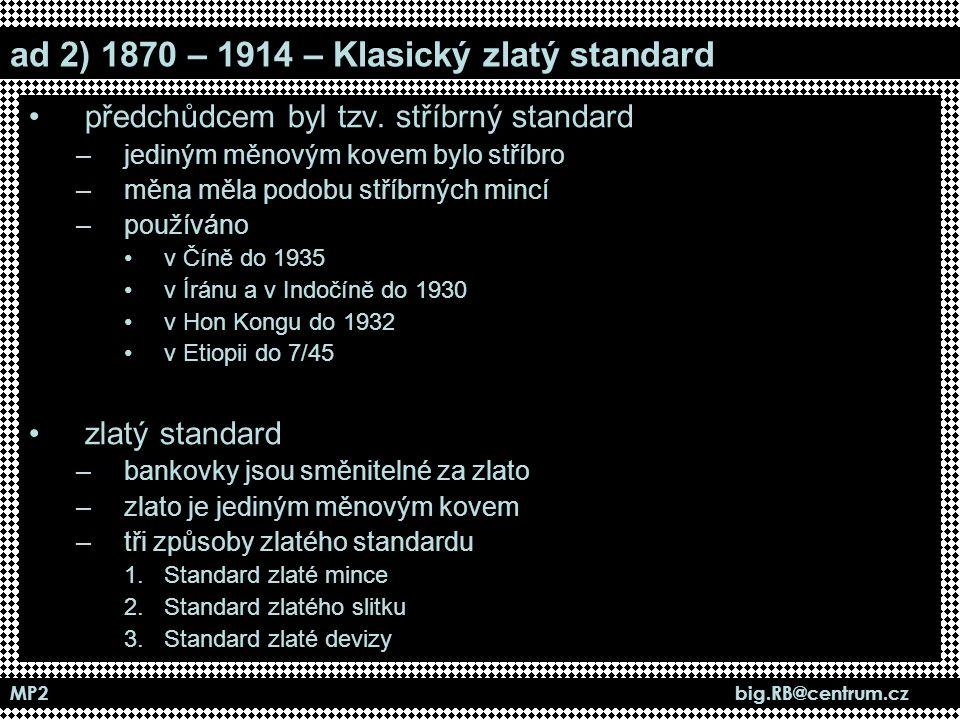 MP2 big.RB@centrum.cz ad 2) 1870 – 1914 – Klasický zlatý standard předchůdcem byl tzv. stříbrný standard –jediným měnovým kovem bylo stříbro –měna měl