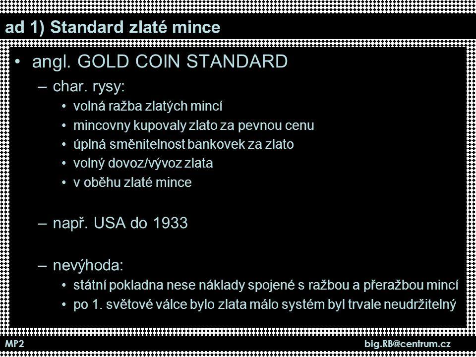 MP2 big.RB@centrum.cz ad 1) Standard zlaté mince angl. GOLD COIN STANDARD –char. rysy: volná ražba zlatých mincí mincovny kupovaly zlato za pevnou cen