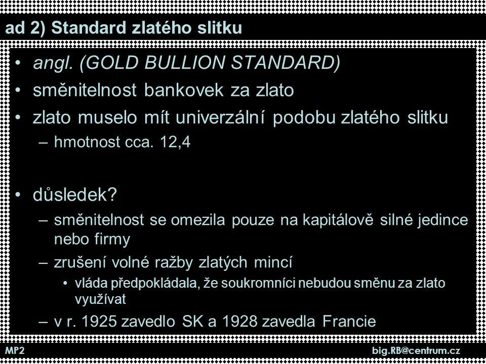 MP2 big.RB@centrum.cz ad 2) Standard zlatého slitku angl. (GOLD BULLION STANDARD) směnitelnost bankovek za zlato zlato muselo mít univerzální podobu z