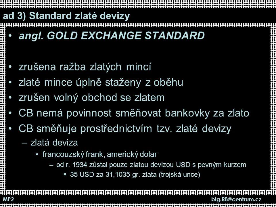 MP2 big.RB@centrum.cz ad 3) Standard zlaté devizy angl. GOLD EXCHANGE STANDARD zrušena ražba zlatých mincí zlaté mince úplně staženy z oběhu zrušen vo