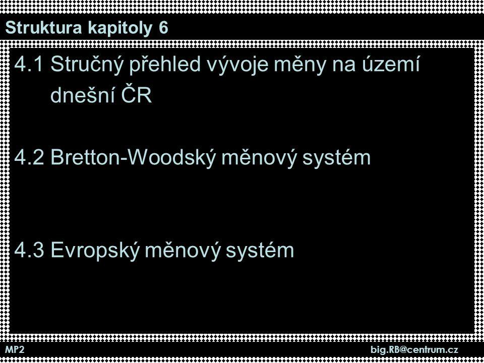 MP2 big.RB@centrum.cz Struktura kapitoly 6 4.1 Stručný přehled vývoje měny na území dnešní ČR 4.2 Bretton-Woodský měnový systém 4.3 Evropský měnový sy