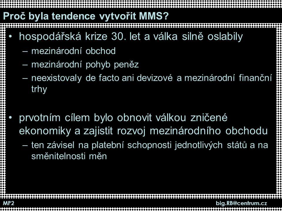 MP2 big.RB@centrum.cz Proč byla tendence vytvořit MMS? hospodářská krize 30. let a válka silně oslabily –mezinárodní obchod –mezinárodní pohyb peněz –