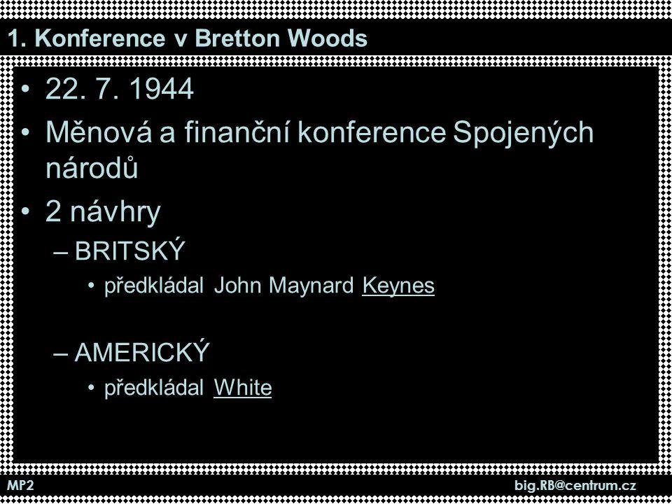 MP2 big.RB@centrum.cz 1. Konference v Bretton Woods 22. 7. 1944 Měnová a finanční konference Spojených národů 2 návhry –BRITSKÝ předkládal John Maynar