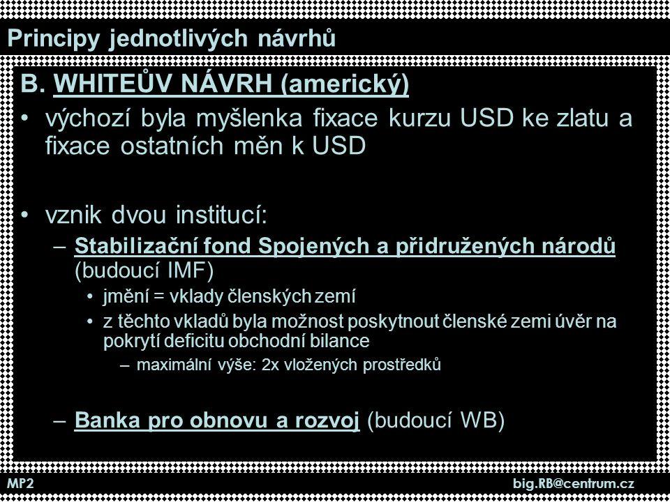 MP2 big.RB@centrum.cz Principy jednotlivých návrhů B. WHITEŮV NÁVRH (americký) výchozí byla myšlenka fixace kurzu USD ke zlatu a fixace ostatních měn
