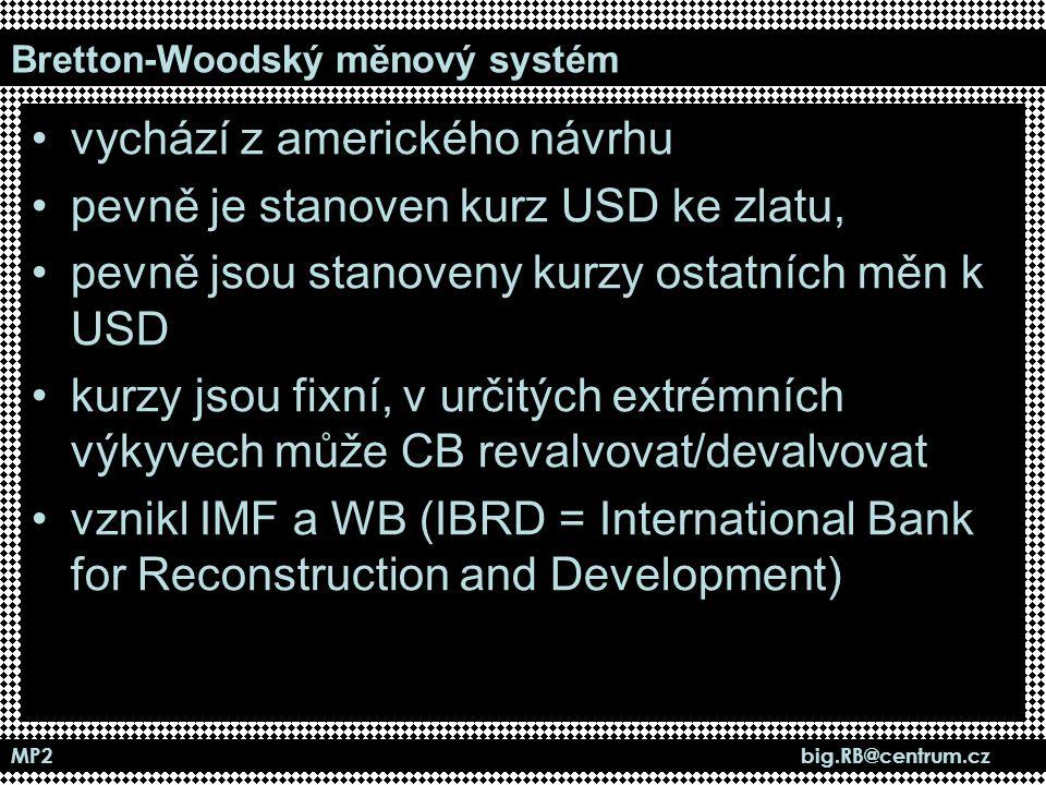 MP2 big.RB@centrum.cz Bretton-Woodský měnový systém vychází z amerického návrhu pevně je stanoven kurz USD ke zlatu, pevně jsou stanoveny kurzy ostatn