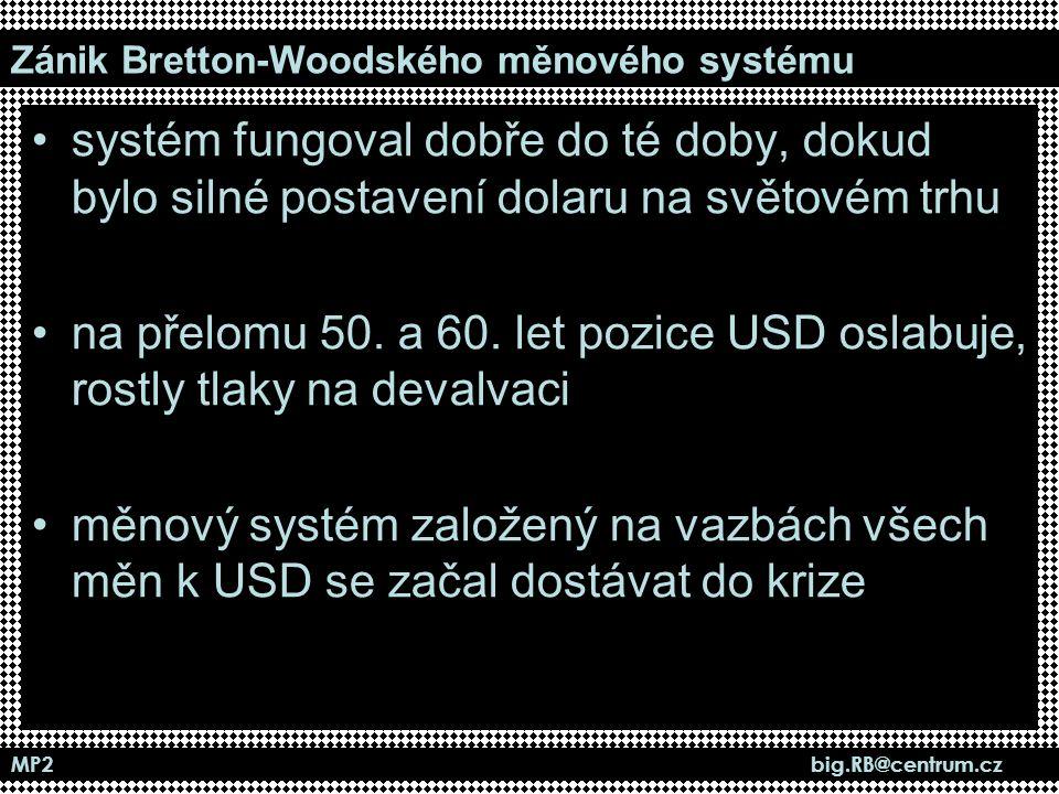 MP2 big.RB@centrum.cz Zánik Bretton-Woodského měnového systému systém fungoval dobře do té doby, dokud bylo silné postavení dolaru na světovém trhu na