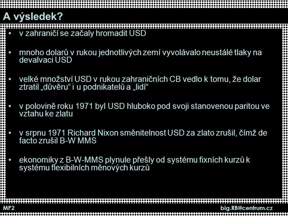 MP2 big.RB@centrum.cz A výsledek? v zahraničí se začaly hromadit USD mnoho dolarů v rukou jednotlivých zemí vyvolávalo neustálé tlaky na devalvaci USD