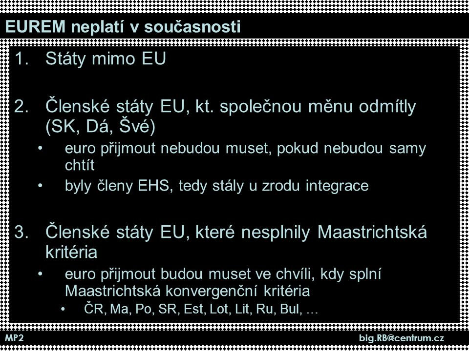 MP2 big.RB@centrum.cz EUREM neplatí v současnosti 1.Státy mimo EU 2.Členské státy EU, kt. společnou měnu odmítly (SK, Dá, Švé) euro přijmout nebudou m
