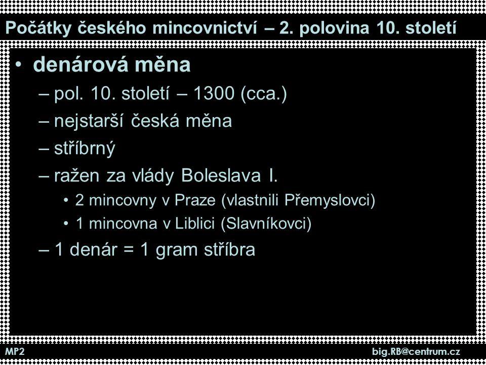 MP2 big.RB@centrum.cz Počátky českého mincovnictví – 2. polovina 10. století denárová měna –pol. 10. století – 1300 (cca.) –nejstarší česká měna –stří