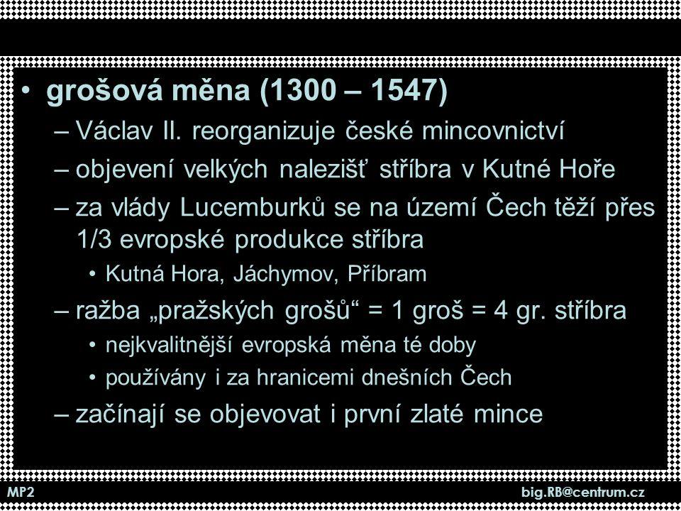 MP2 big.RB@centrum.cz grošová měna (1300 – 1547) –Václav II. reorganizuje české mincovnictví –objevení velkých nalezišť stříbra v Kutné Hoře –za vlády