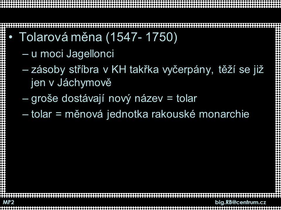MP2 big.RB@centrum.cz Tolarová měna (1547- 1750) –u moci Jagellonci –zásoby stříbra v KH takřka vyčerpány, těží se již jen v Jáchymově –groše dostávaj