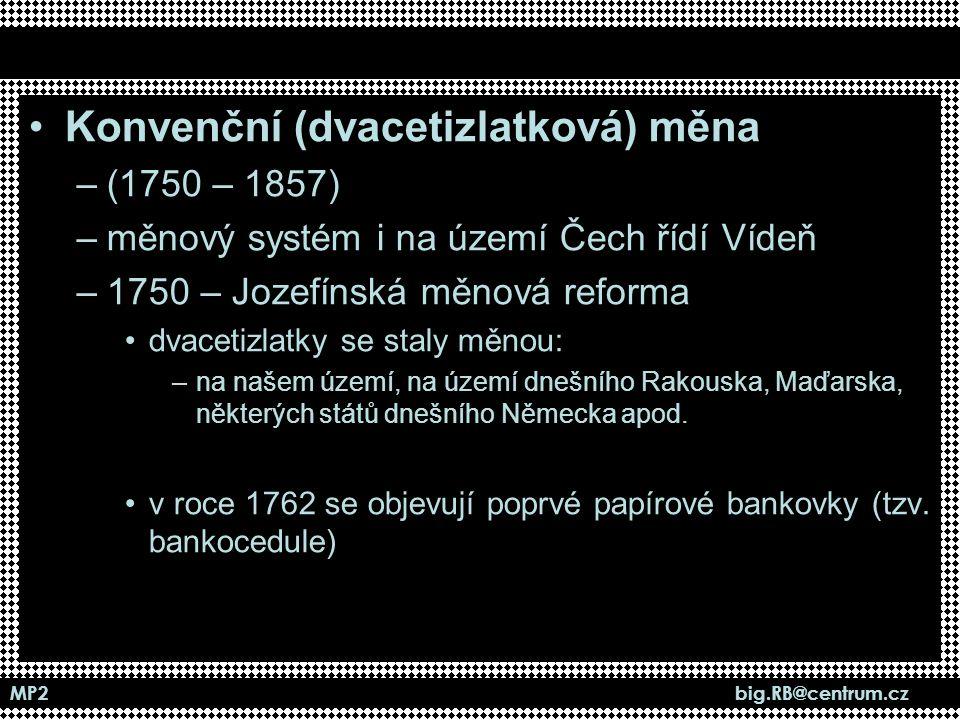MP2 big.RB@centrum.cz Konvenční (dvacetizlatková) měna –(1750 – 1857) –měnový systém i na území Čech řídí Vídeň –1750 – Jozefínská měnová reforma dvac