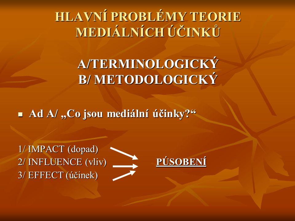 """HLAVNÍ PROBLÉMY TEORIE MEDIÁLNÍCH ÚČINKŮ A/TERMINOLOGICKÝ B/ METODOLOGICKÝ Ad A/ """"Co jsou mediální účinky? Ad A/ """"Co jsou mediální účinky? 1/ IMPACT (dopad) 2/ INFLUENCE (vliv) PÚSOBENÍ 3/ EFFECT (účinek)"""