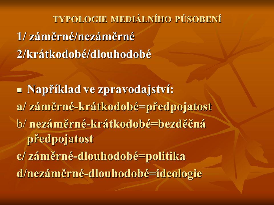 TYPOLOGIE MEDIÁLNÍHO PÚSOBENÍ 1/ záměrné/nezáměrné 2/krátkodobé/dlouhodobé Například ve zpravodajství: Například ve zpravodajství: a/ záměrné-krátkodo