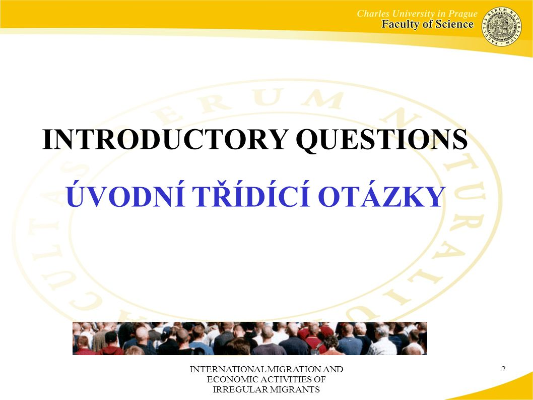 INTERNATIONAL MIGRATION AND ECONOMIC ACTIVITIES OF IRREGULAR MIGRANTS 2 INTRODUCTORY QUESTIONS ÚVODNÍ TŘÍDÍCÍ OTÁZKY