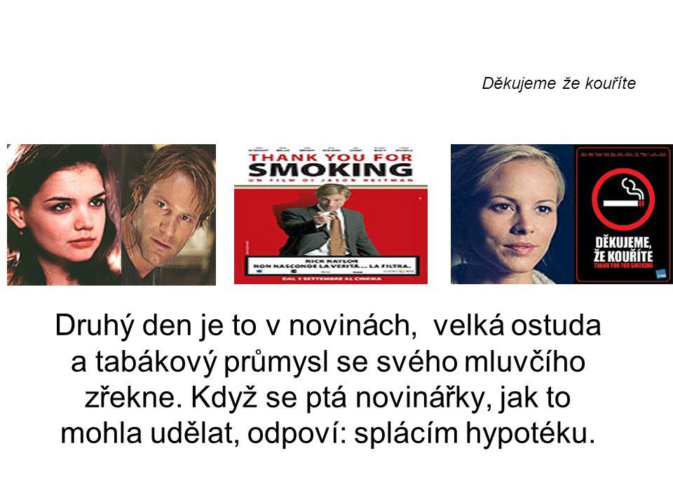 Děkujeme že kouříte Druhý den je to v novinách, velká ostuda a tabákový průmysl se svého mluvčího zřekne. Když se ptá novinářky, jak to mohla udělat,