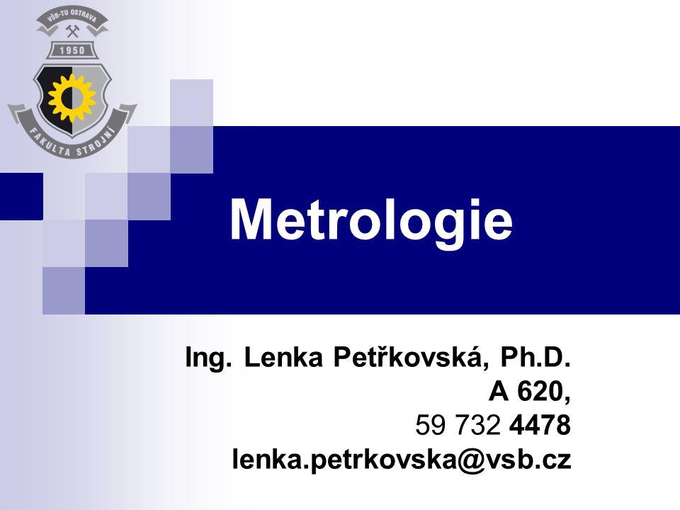 Metrologie Ing. Lenka Petřkovská, Ph.D. A 620, 59 732 4478 lenka.petrkovska@vsb.cz
