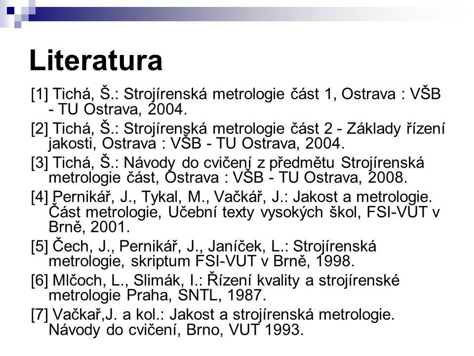 Literatura [1] Tichá, Š.: Strojírenská metrologie část 1, Ostrava : VŠB - TU Ostrava, 2004. [2] Tichá, Š.: Strojírenská metrologie část 2 - Základy ří