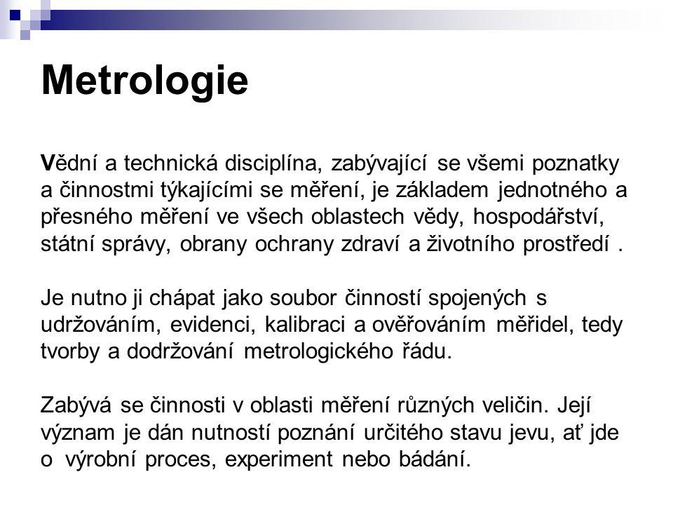 Metrologie Vědní a technická disciplína, zabývající se všemi poznatky a činnostmi týkajícími se měření, je základem jednotného a přesného měření ve vš