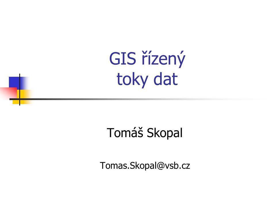 GIS řízený toky dat Tomáš Skopal Tomas.Skopal@vsb.cz