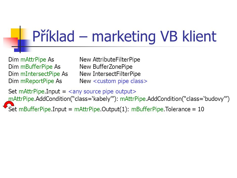 Příklad – marketing VB klient Dim mAttrPipe As New AttributeFilterPipe Dim mBufferPipe As New BufferZonePipe Dim mIntersectPipe As New IntersectFilterPipe Dim mReportPipe As New Set mAttrPipe.Input = mAttrPipe.AddCondition( class='kabely' ): mAttrPipe.AddCondition( class='budovy' ) Set mBufferPipe.Input = mAttrPipe.Output(1): mBufferPipe.Tolerance = 10