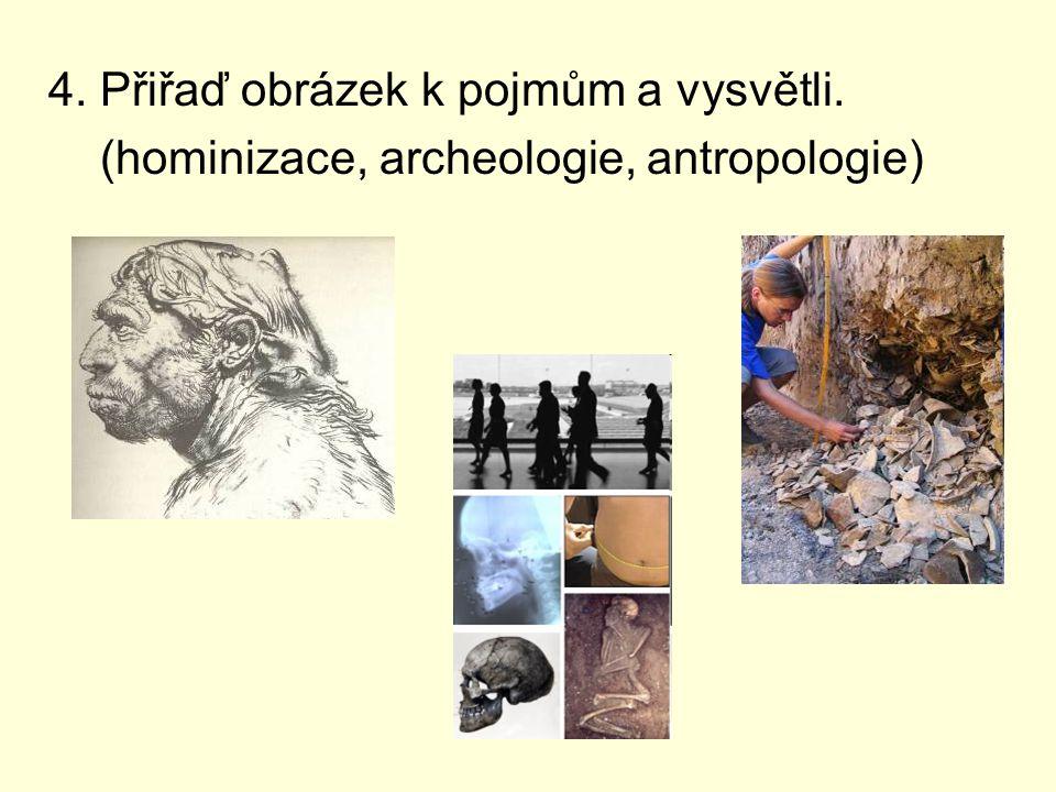 4. Přiřaď obrázek k pojmům a vysvětli. (hominizace, archeologie, antropologie)